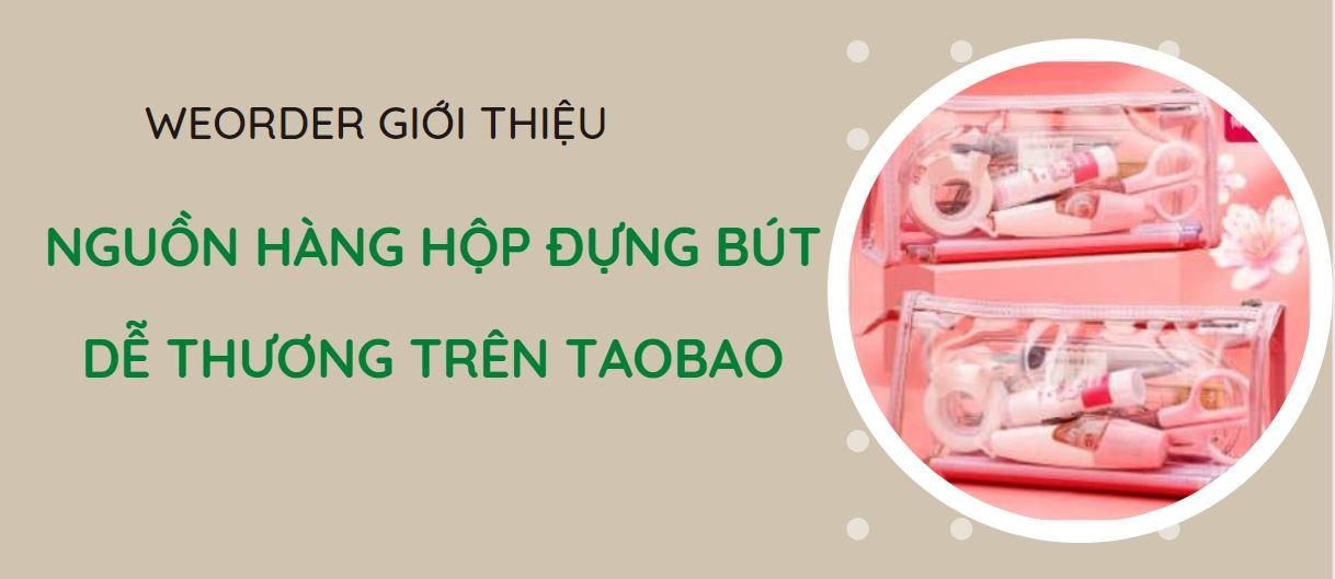NGUỒN HÀNG HỘP ĐỰNG BÚT DỄ THƯƠNG TRÊN TAOBAO